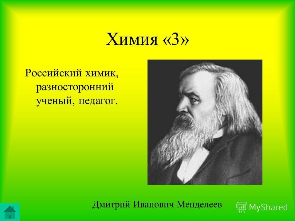 Химия «3» Российский химик, разносторонний ученый, педагог. Дмитрий Иванович Менделеев