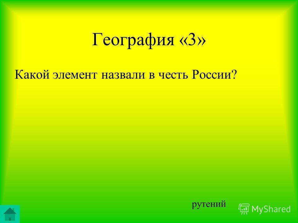 География «3» Какой элемент назвали в честь России? рутений
