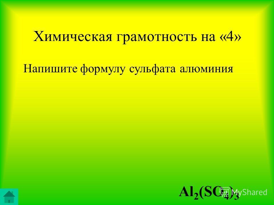 Химическая грамотность на «4» Напишите формулу сульфата алюминия Al 2 (SO 4 ) 3