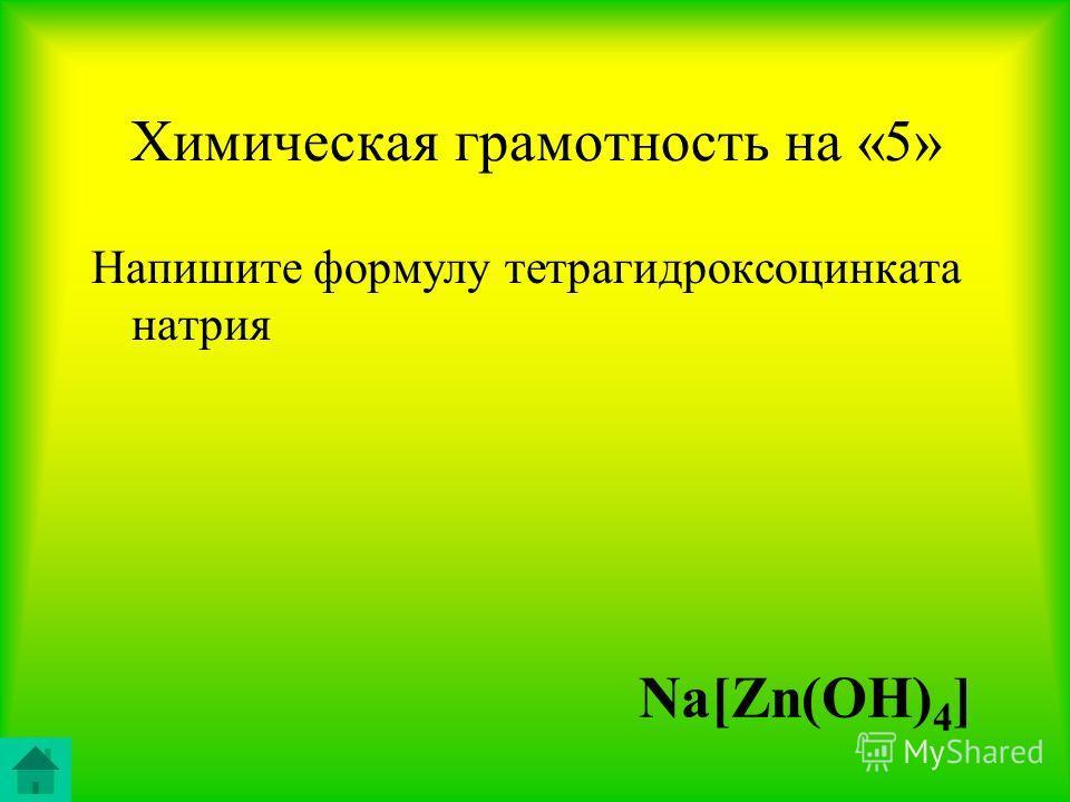 Химическая грамотность на «5» Напишите формулу тетрагидроксоцинката натрия Na[Zn(OH) 4 ]