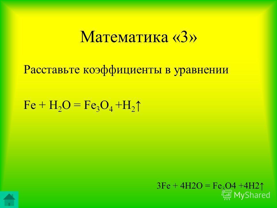 Математика «3» Расставьте коэффициенты в уравнении Fe + H 2 O = Fe 3 O 4 +H 2 3Fe + 4H2O = Fe 3 O4 +4H2