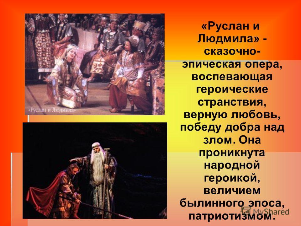 «Руслан и Людмила» - сказочно- эпическая опера, воспевающая героические странствия, верную любовь, победу добра над злом. Она проникнута народной героикой, величием былинного эпоса, патриотизмом.
