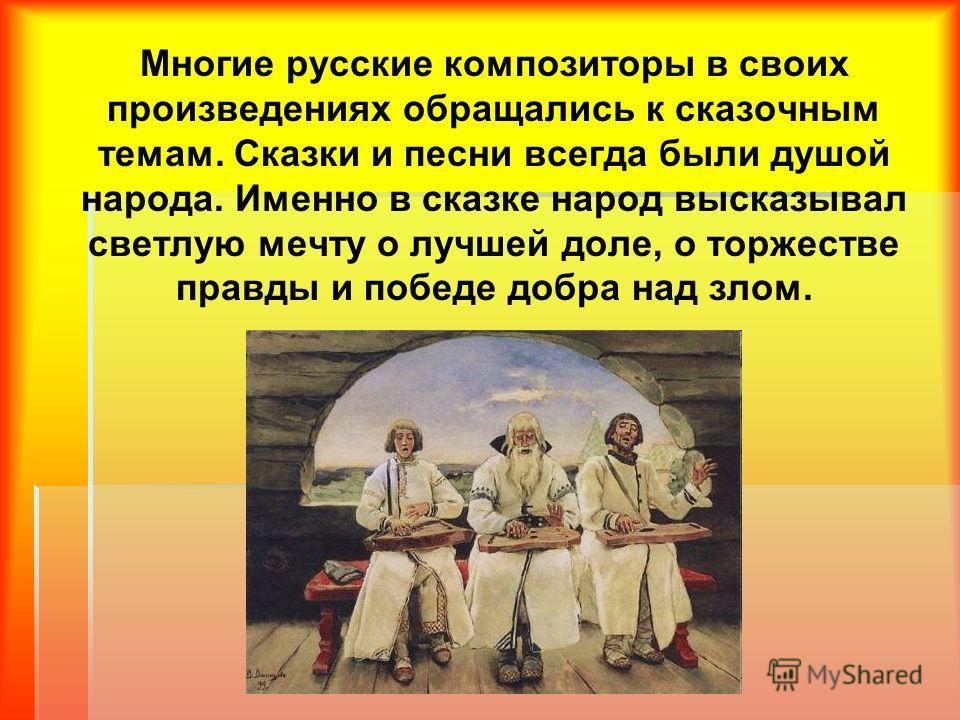Многие русские композиторы в своих произведениях обращались к сказочным темам. Сказки и песни всегда были душой народа. Именно в сказке народ высказывал светлую мечту о лучшей доле, о торжестве правды и победе добра над злом.