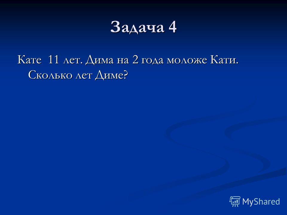 Задача 4 Кате 11 лет. Дима на 2 года моложе Кати. Сколько лет Диме?