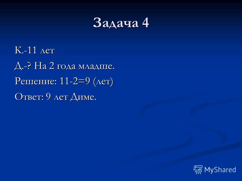 Задача 4 К.-11 лет Д.-? На 2 года младше. Решение: 11-2=9 (лет) Ответ: 9 лет Диме.