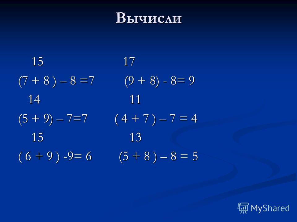 Вычисли 15 17 15 17 (7 + 8 ) – 8 =7 (9 + 8) - 8= 9 14 11 14 11 (5 + 9) – 7=7 ( 4 + 7 ) – 7 = 4 15 13 15 13 ( 6 + 9 ) -9= 6 (5 + 8 ) – 8 = 5