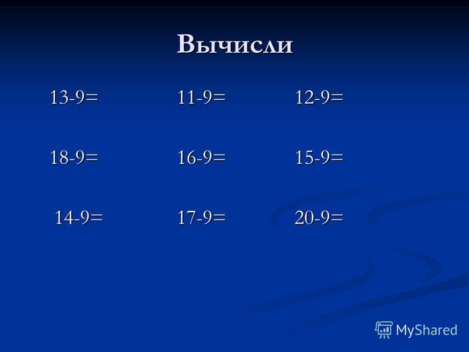 Вычисли 13-9= 11-9= 12-9= 13-9= 11-9= 12-9= 18-9= 16-9= 15-9= 18-9= 16-9= 15-9= 14-9= 17-9= 20-9= 14-9= 17-9= 20-9=
