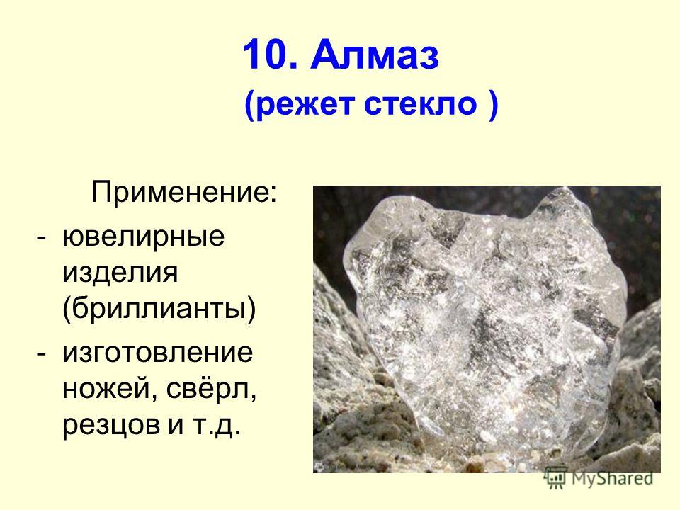 10. Алмаз (режет стекло ) Применение: -ювелирные изделия (бриллианты) -изготовление ножей, свёрл, резцов и т.д.