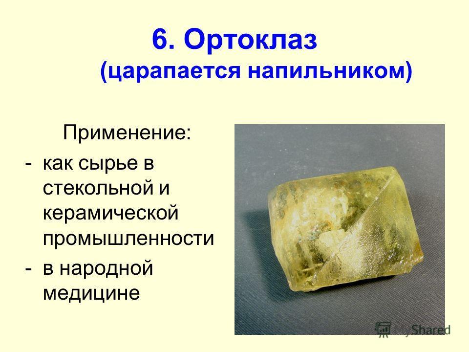 6. Ортоклаз (царапается напильником) Применение: -как сырье в стекольной и керамической промышленности -в народной медицине