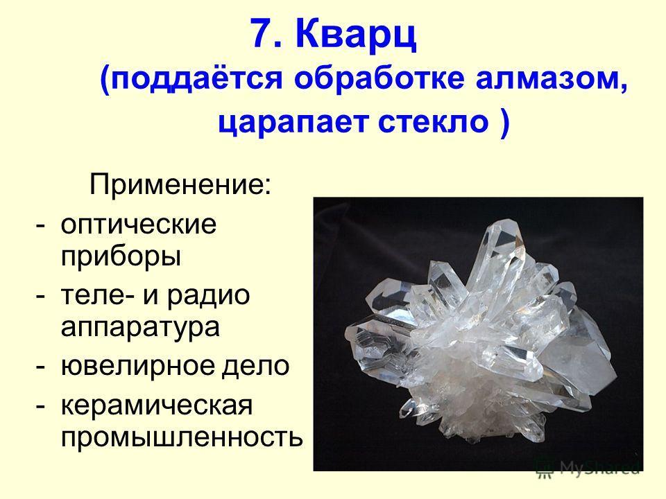 7. Кварц (поддаётся обработке алмазом, царапает стекло ) Применение: -оптические приборы -теле- и радио аппаратура -ювелирное дело -керамическая промышленность