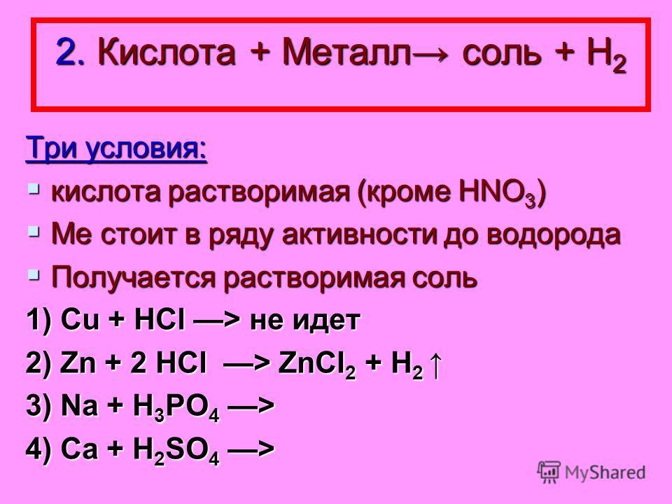 2. Кислота + Металл соль + Н 2 Три условия: кислота растворимая (кроме HNO 3 ) кислота растворимая (кроме HNO 3 ) Ме стоит в ряду активности до водорода Ме стоит в ряду активности до водорода Получается растворимая соль Получается растворимая соль 1)