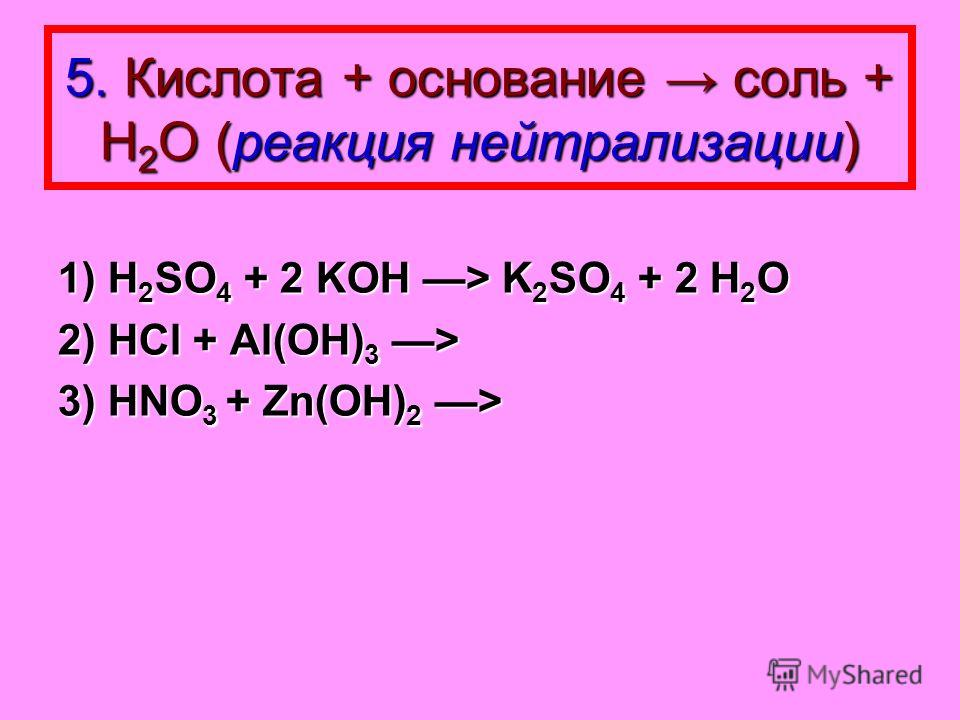 5. Кислота + основание соль + Н 2 О (реакция нейтрализации) 1) H 2 SO 4 + 2 KOH > K 2 SO 4 + 2 H 2 O 2) HCl + Al(OH) 3 > 3) HNO 3 + Zn(OH) 2 >