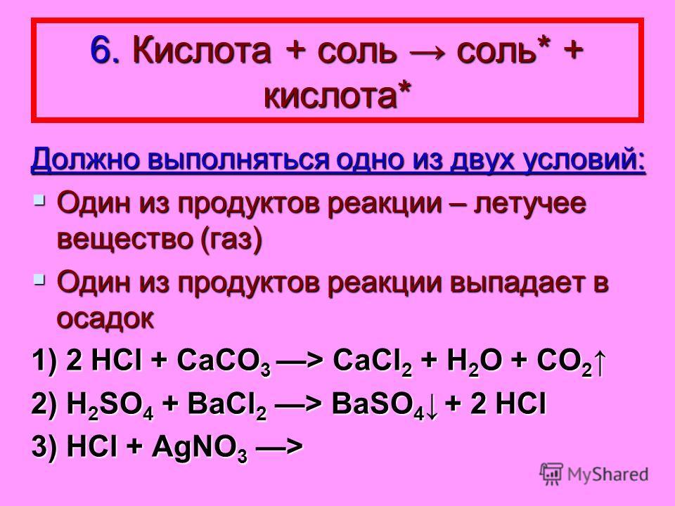 6. Кислота + соль соль* + кислота* Должно выполняться одно из двух условий: Один из продуктов реакции – летучее вещество (газ) Один из продуктов реакции – летучее вещество (газ) Один из продуктов реакции выпадает в осадок Один из продуктов реакции вы