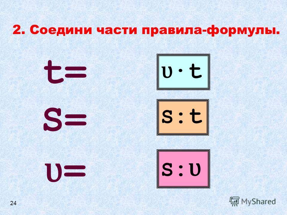 2. Соедини части правила-формулы. ʋ ·t S:tS:t S:ʋS:ʋ S=S= ʋ=ʋ= t=t= 24