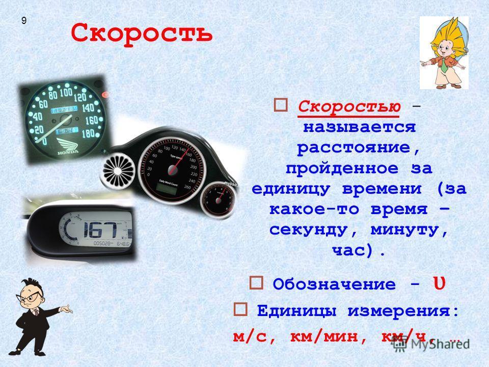 Скорость Скоростью - называется расстояние, пройденное за единицу времени (за какое-то время – секунду, минуту, час). Обозначение - ʋ Единицы измерения: м/с, км/мин, км/ч, … 9