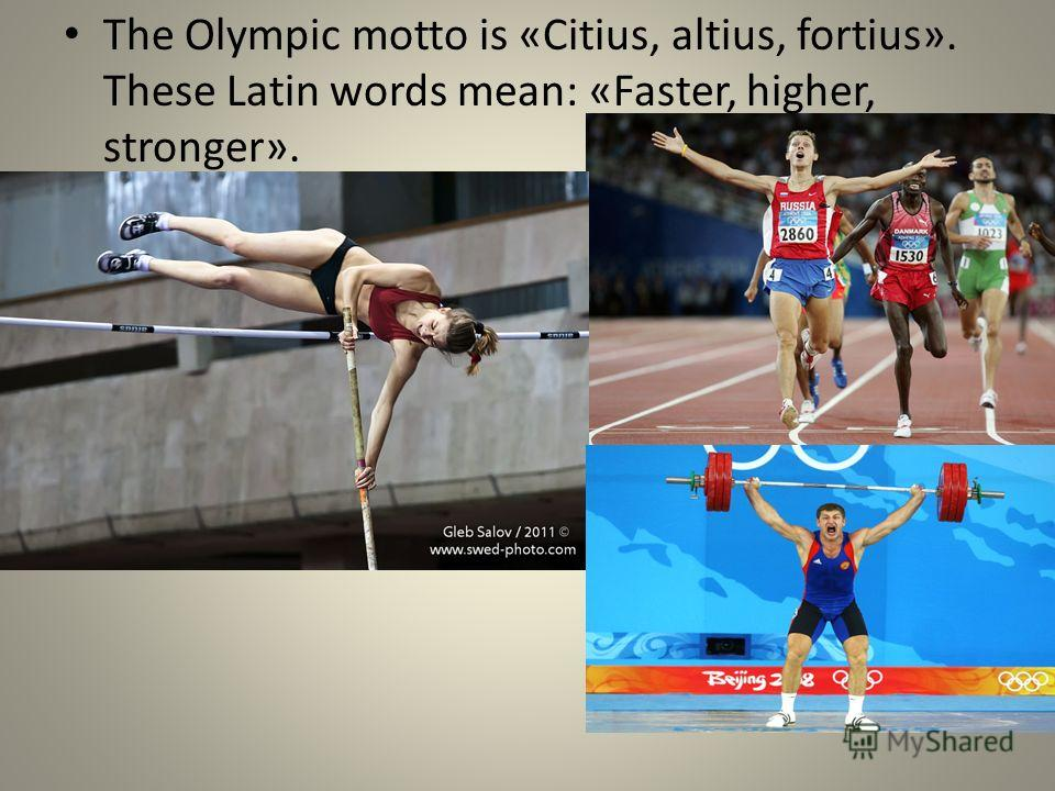 The Olympic motto is «Citius, altius, fortius». These Latin words mean: «Faster, higher, stronger».