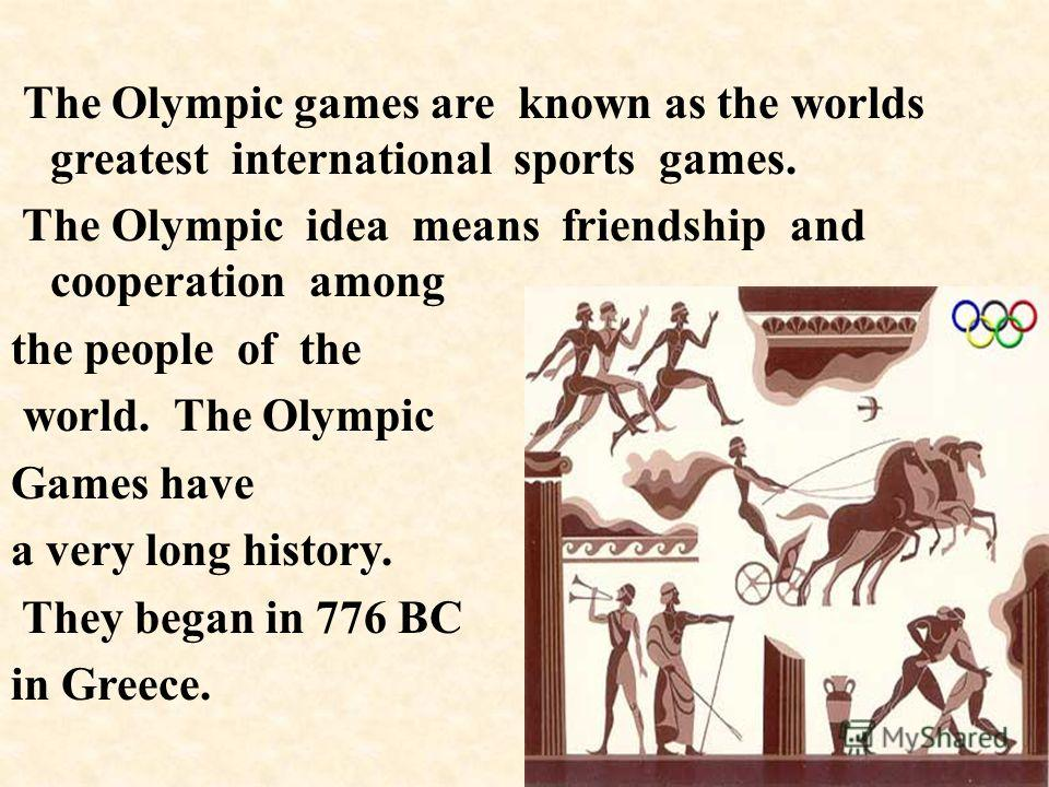 The Olympic games are known as the worlds greatest international sports games. The Olympic idea means friendship and cooperation among the people of the world. The Olympic Games have a very long history. They began in 776 BC in Greece.