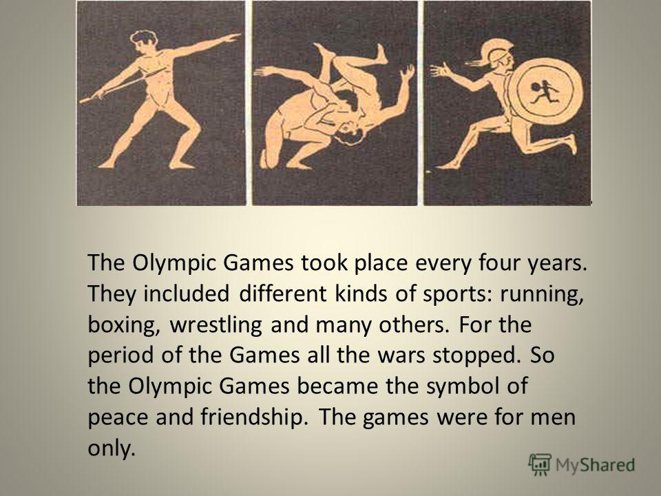 The Olympic Games took place every four years. They included different kinds of sports: running, boxing, wrestling and many others. For the period of the Games all the wars stopped. So the Olympic Games became the symbol of peace and friendship. The