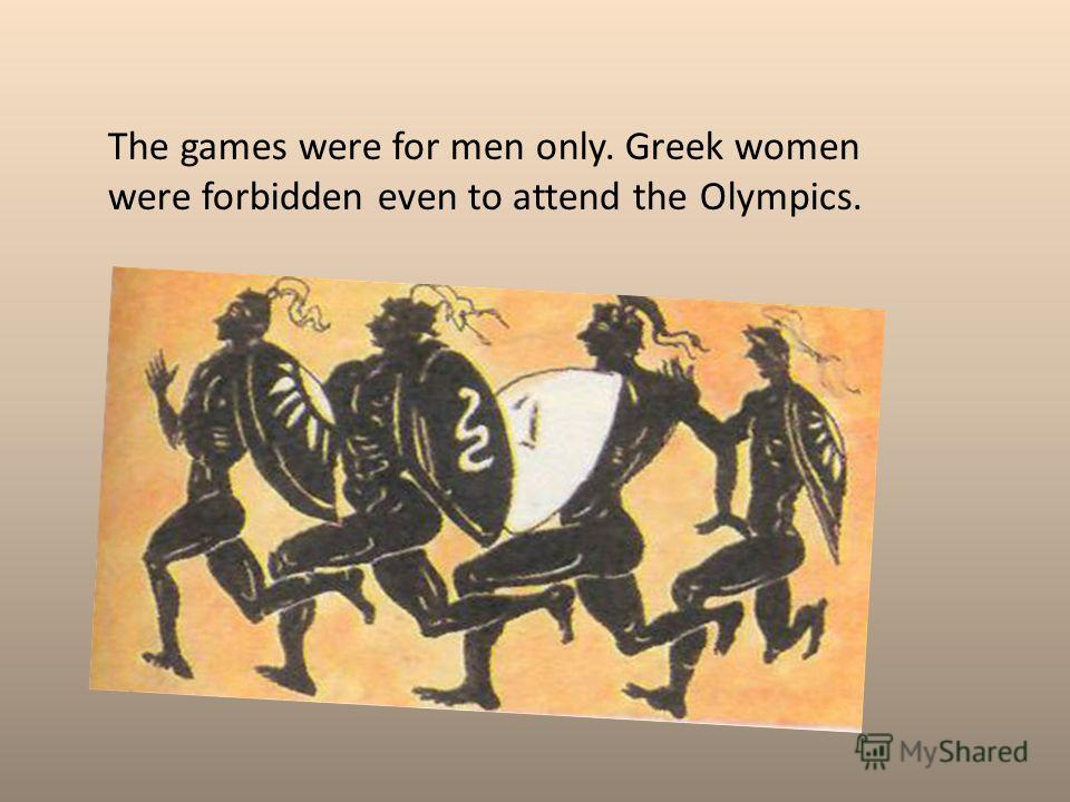 The games were for men only. Greek women were forbidden even to attend the Olympics.