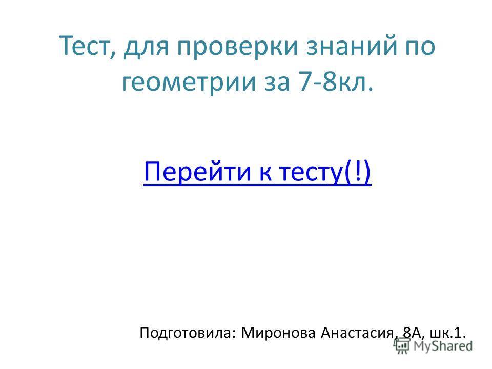 Тест, для проверки знаний по геометрии за 7-8кл. Подготовила: Миронова Анастасия, 8А, шк.1. Перейти к тесту(!)