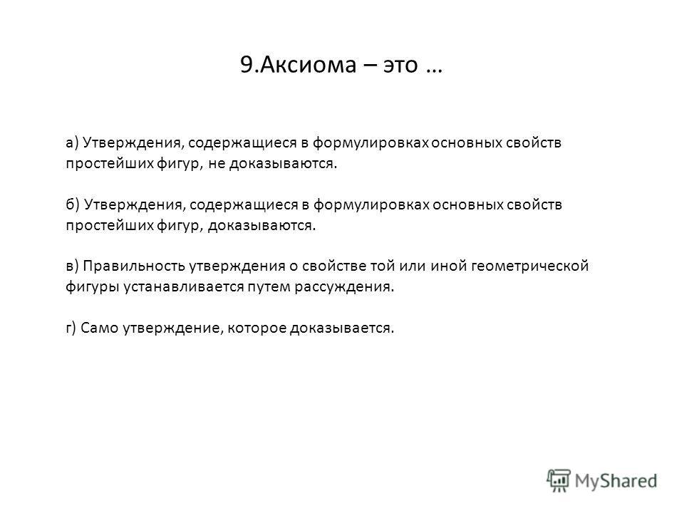 9.Аксиома – это … а) Утверждения, содержащиеся в формулировках основных свойств простейших фигур, не доказываются. б) Утверждения, содержащиеся в формулировках основных свойств простейших фигур, доказываются. в) Правильность утверждения о свойстве то