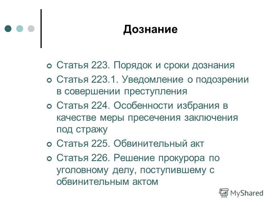 Дознание Статья 223. Порядок и сроки дознания Статья 223.1. Уведомление о подозрении в совершении преступления Статья 224. Особенности избрания в качестве меры пресечения заключения под стражу Статья 225. Обвинительный акт Статья 226. Решение прокуро