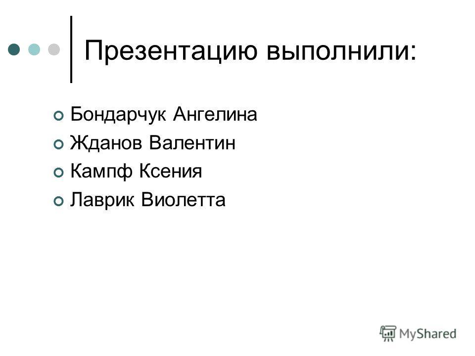 Презентацию выполнили: Бондарчук Ангелина Жданов Валентин Кампф Ксения Лаврик Виолетта