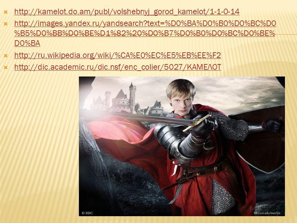 http://kamelot.do.am/publ/volshebnyj_gorod_kamelot/1-1-0-14 http://images.yandex.ru/yandsearch?text=%D0%BA%D0%B0%D0%BC%D0 %B5%D0%BB%D0%BE%D1%82%20%D0%B7%D0%B0%D0%BC%D0%BE% D0%BA http://images.yandex.ru/yandsearch?text=%D0%BA%D0%B0%D0%BC%D0 %B5%D0%BB%