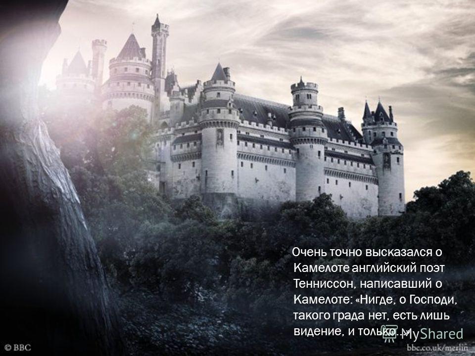 Очень точно высказался о Камелоте английский поэт Тенниссон, написавший о Камелоте: «Нигде, о Господи, такого града нет, есть лишь видение, и только...»