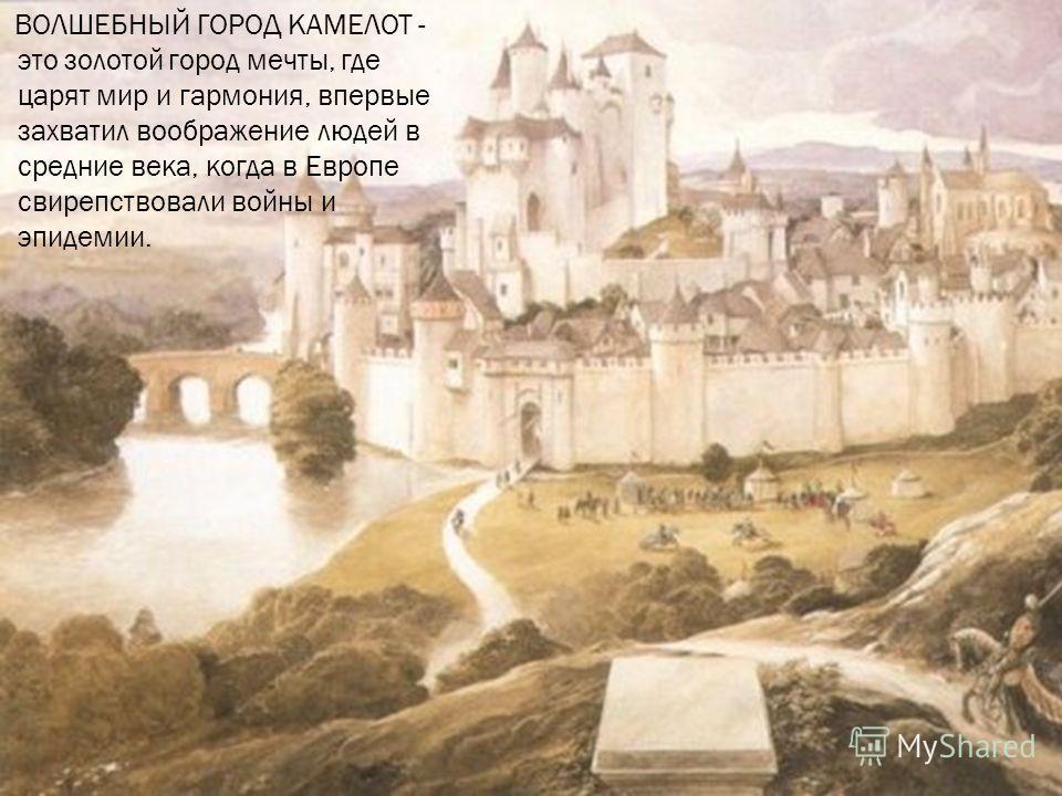 ВОЛШЕБНЫЙ ГОРОД КАМЕЛОТ - это золотой город мечты, где царят мир и гармония, впервые захватил воображение людей в средние века, когда в Европе свирепствовали войны и эпидемии.