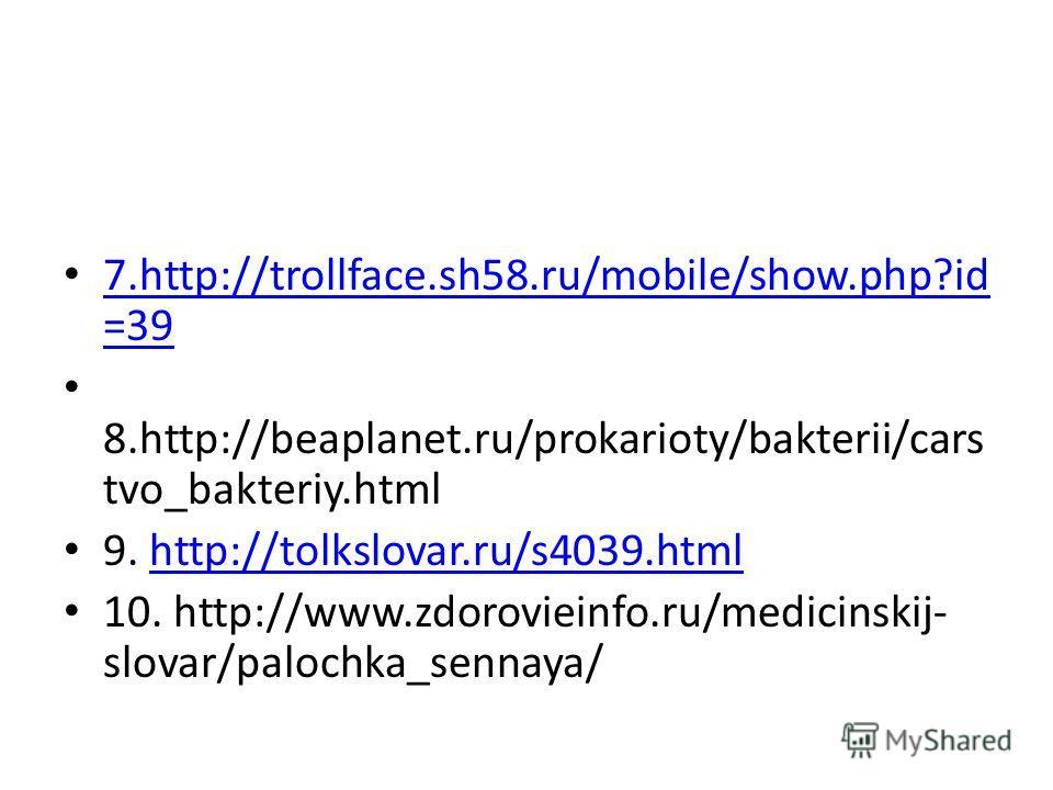 7.http://trollface.sh58.ru/mobile/show.php?id =39 7.http://trollface.sh58.ru/mobile/show.php?id =39 8.http://beaplanet.ru/prokarioty/bakterii/cars tvo_bakteriy.html 9. http://tolkslovar.ru/s4039.htmlhttp://tolkslovar.ru/s4039.html 10. http://www.zdor