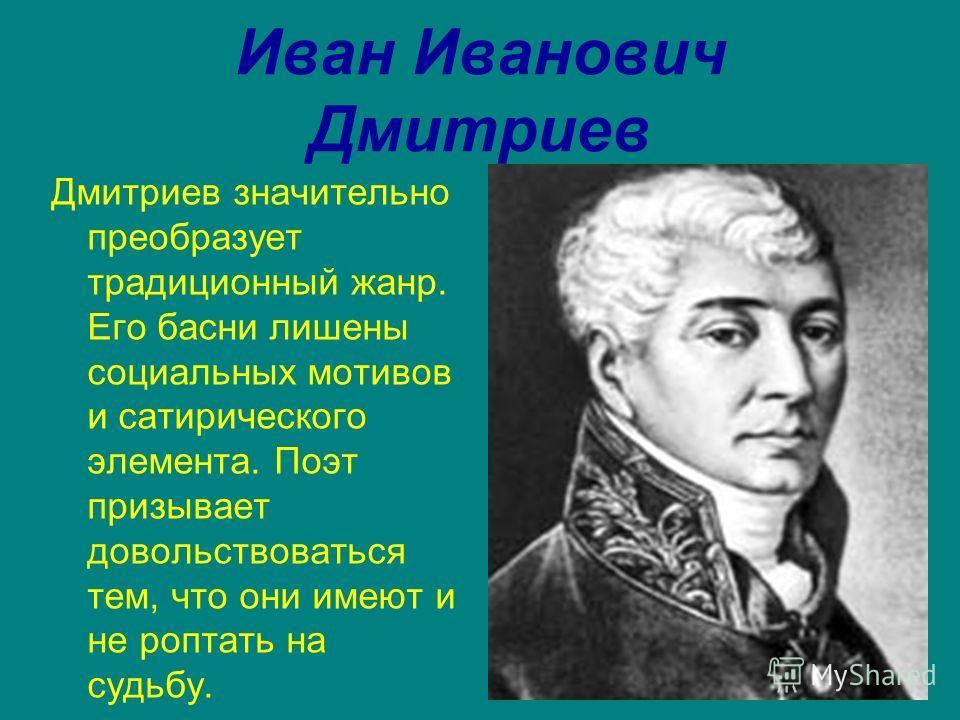 Иван Иванович Дмитриев Дмитриев значительно преобразует традиционный жанр. Его басни лишены социальных мотивов и сатирического элемента. Поэт призывает довольствоваться тем, что они имеют и не роптать на судьбу.