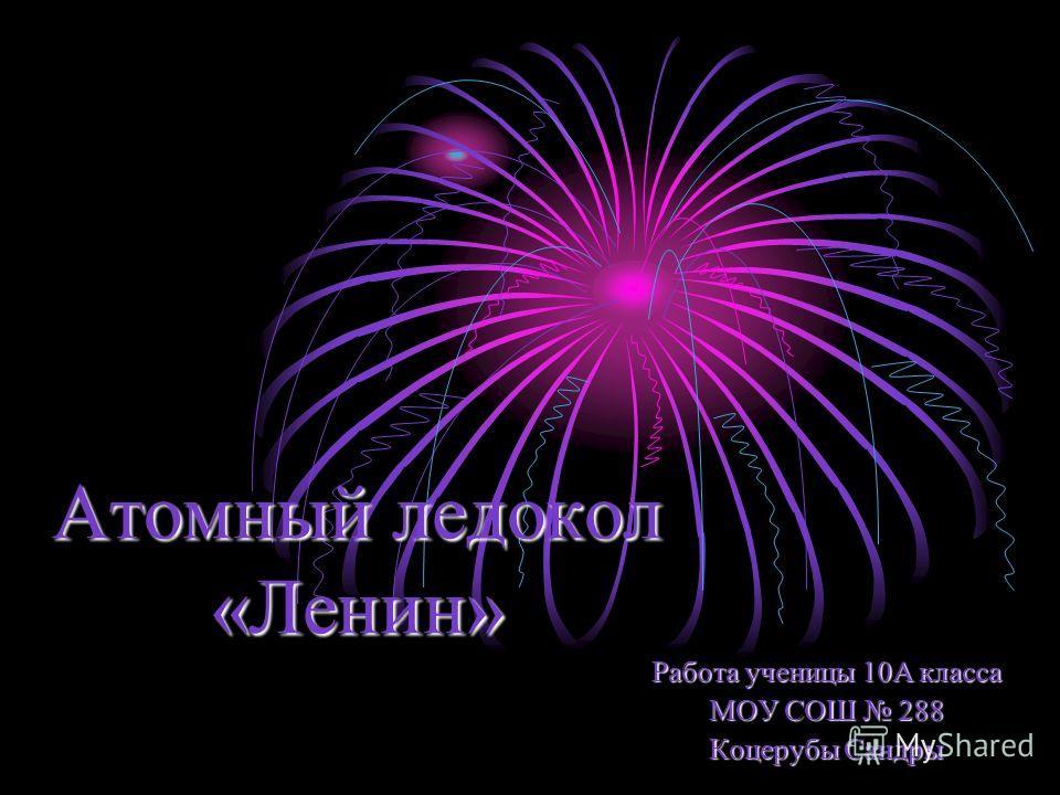 Атомный ледокол «Ленин» Работа ученицы 10А класса МОУ СОШ 288 Коцерубы Сандры