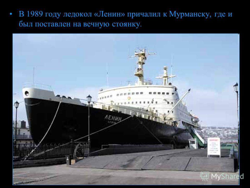 В 1989 году ледокол «Ленин» причалил к Мурманску, где и был поставлен на вечную стоянку.