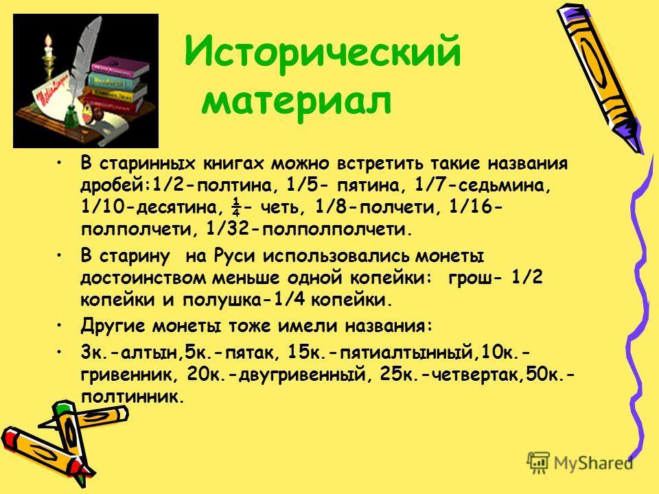 Исторический материал В старинных книгах можно встретить такие названия дробей:1/2-полтина, 1/5- пятина, 1/7-седьмина, 1/10-десятина, ¼- четь, 1/8-полчети, 1/16- полполчети, 1/32-полполполчети. В старину на Руси использовались монеты достоинством мен