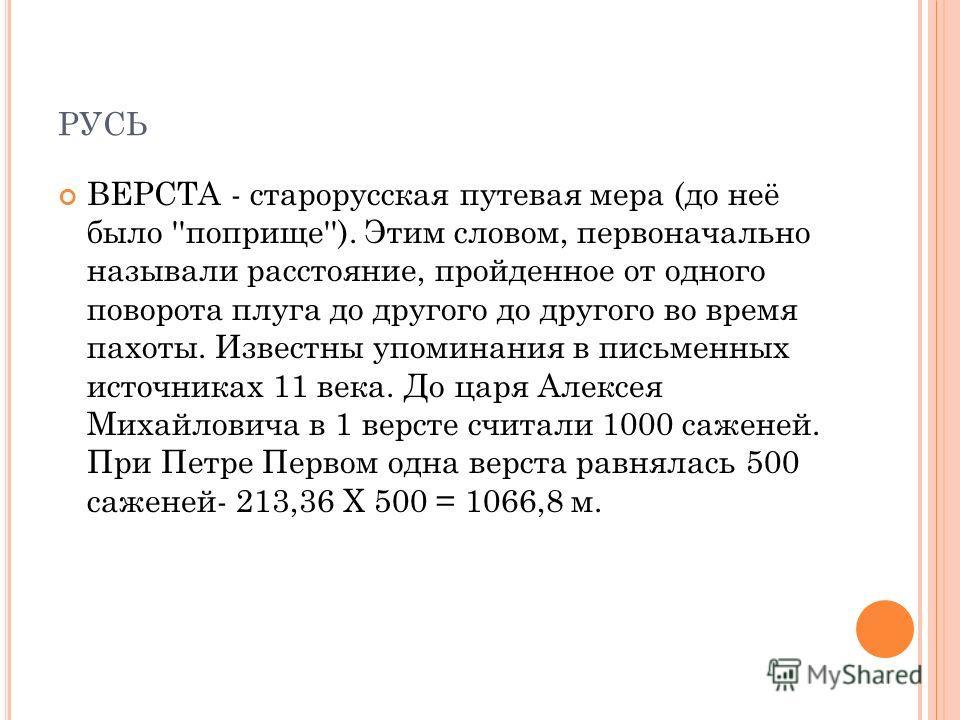 РУСЬ ВЕРСТА - старорусская путевая мера (до неё было ''поприще''). Этим словом, первоначально называли расстояние, пройденное от одного поворота плуга до другого до другого во время пахоты. Известны упоминания в письменных источниках 11 века. До царя