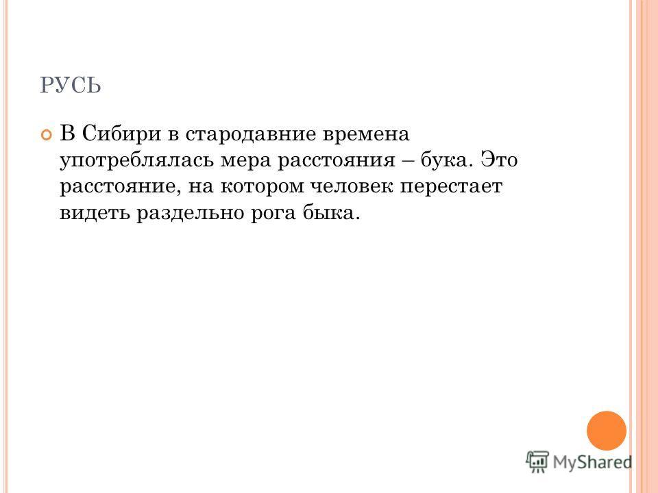 РУСЬ В Сибири в стародавние времена употреблялась мера расстояния – бука. Это расстояние, на котором человек перестает видеть раздельно рога быка.