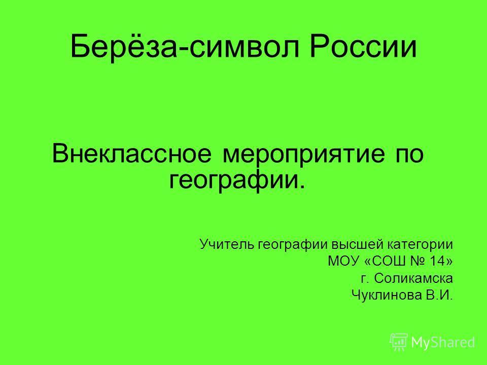 Берёза-символ России Внеклассное мероприятие по географии. Учитель географии высшей категории МОУ «СОШ 14» г. Соликамска Чуклинова В.И.