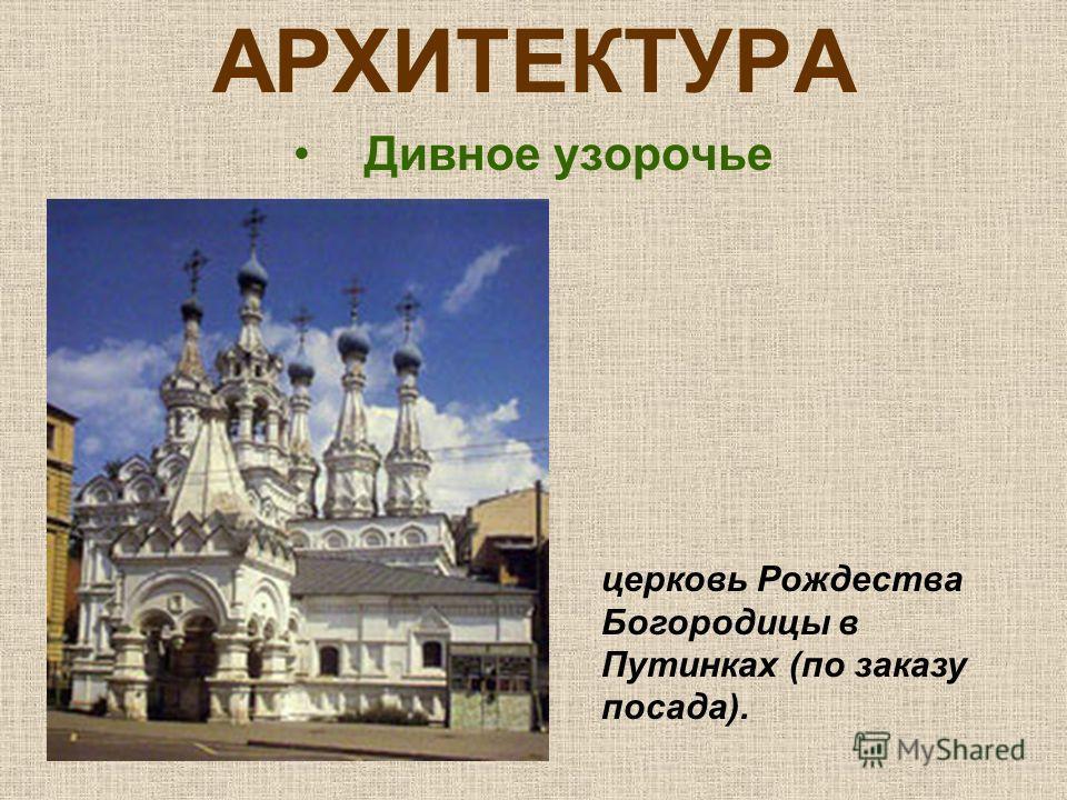 АРХИТЕКТУРА Дивное узорочье церковь Рождества Богородицы в Путинках (по заказу посада).