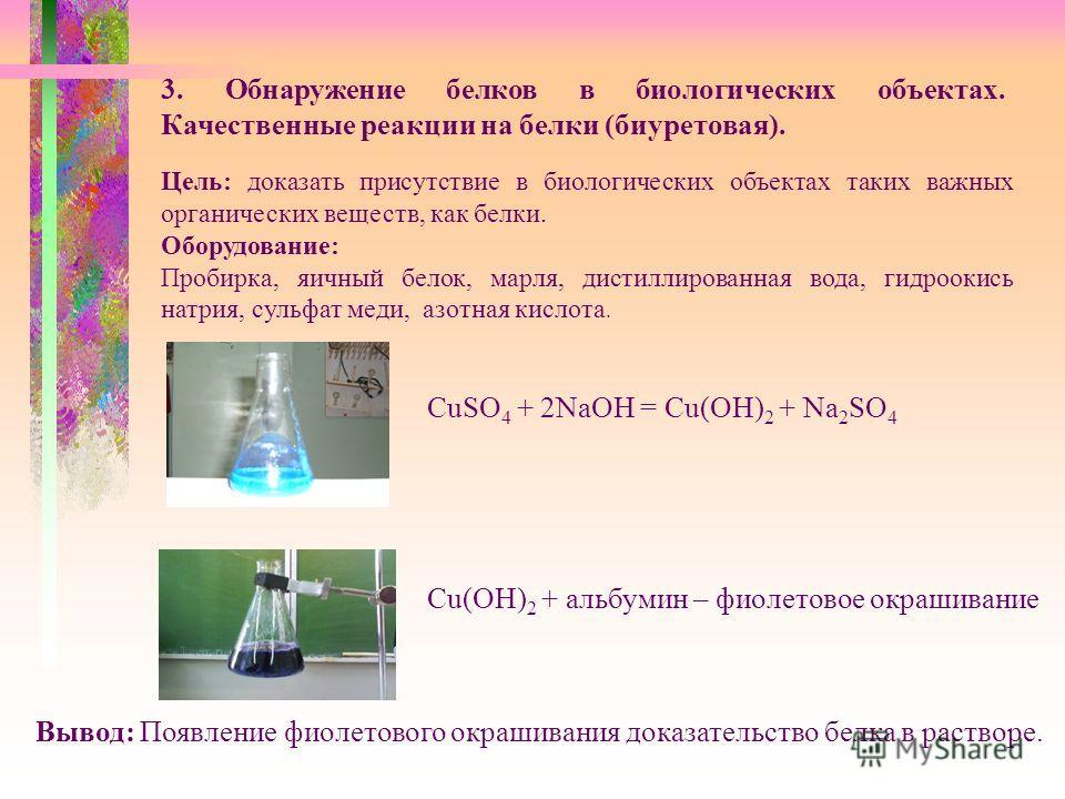3. Обнаружение белков в биологических объектах. Качественные реакции на белки (биуретовая). Цель: доказать присутствие в биологических объектах таких важных органических веществ, как белки. Оборудование: Пробирка, яичный белок, марля, дистиллированна