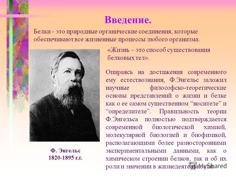 Введение. Ф. Энгельс 1820-1895 г.г. Белки - это природные органические соединения, которые обеспечивают все жизненные процессы любого организма. «Жизнь – это способ существования белковых тел». Опираясь на достижения современного ему естествознания,
