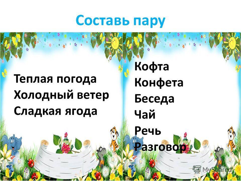 Составь пару Теплая погода Холодный ветер Сладкая ягода Кофта Конфета Беседа Чай Речь Разговор