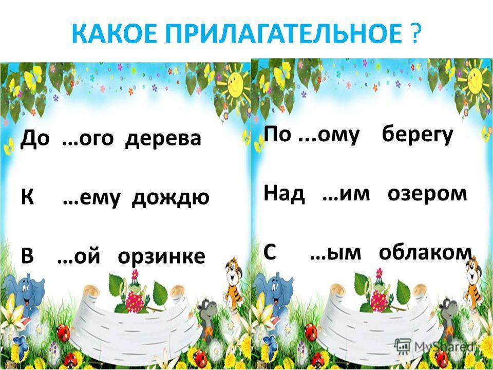 КАКОЕ ПРИЛАГАТЕЛЬНОЕ ? До …ого дерева К …ему дождю В …ой орзинке По...ому берегу Над …им озером С …ым облаком
