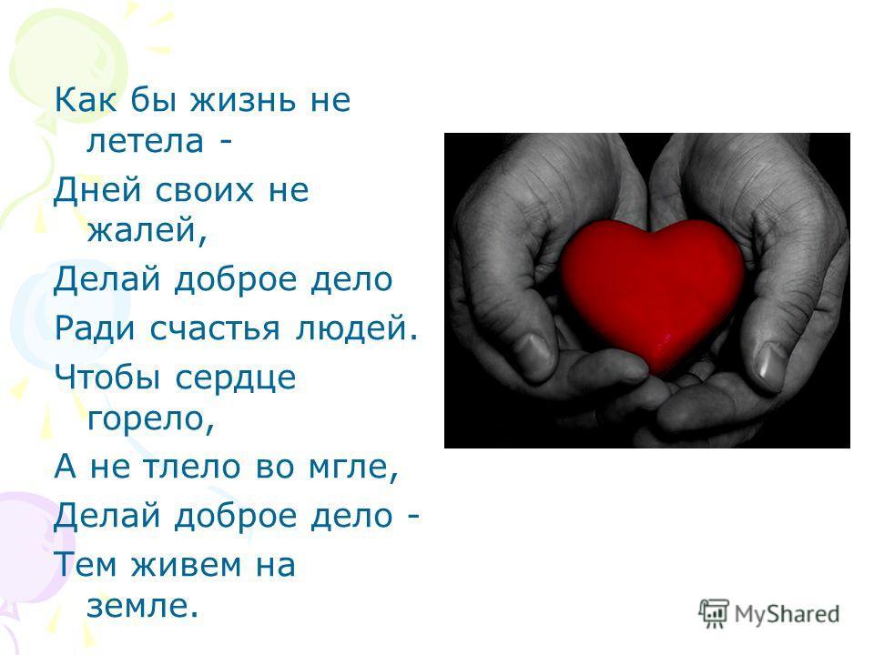 Как бы жизнь не летела - Дней своих не жалей, Делай доброе дело Ради счастья людей. Чтобы сердце горело, А не тлело во мгле, Делай доброе дело - Тем живем на земле.