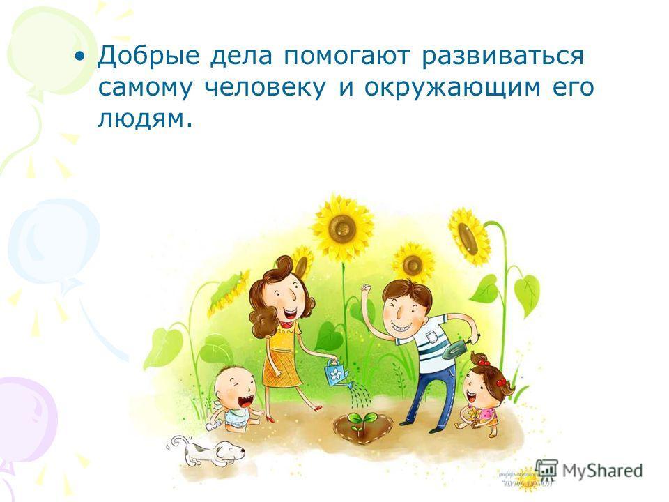 Добрые дела помогают развиваться самому человеку и окружающим его людям.