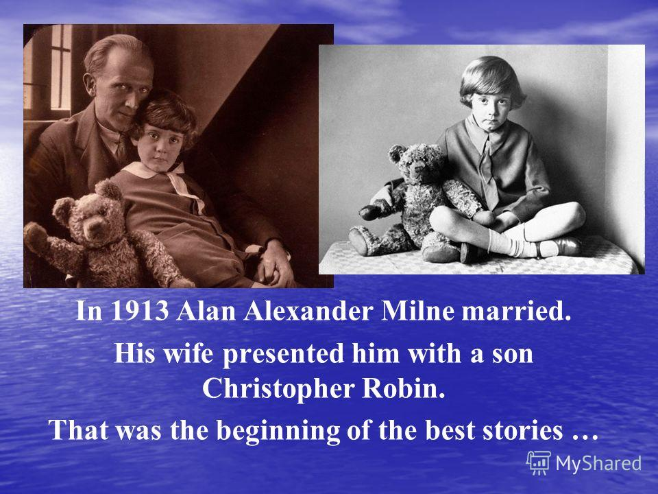 In 1913 Alan Alexander Milne married. His wife presented him with a son Christopher Robin. That was the beginning of the best stories …