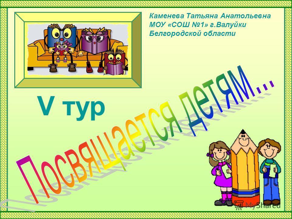 V тур Каменева Татьяна Анатольевна МОУ «СОШ 1» г.Валуйки Белгородской области