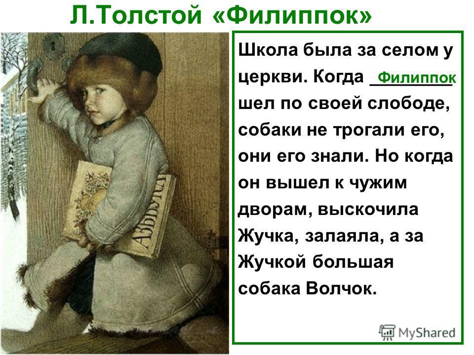 Школа была за селом у церкви. Когда ________ шел по своей слободе, собаки не трогали его, они его знали. Но когда он вышел к чужим дворам, выскочила Жучка, залаяла, а за Жучкой большая собака Волчок. Филиппок Л.Толстой «Филиппок»