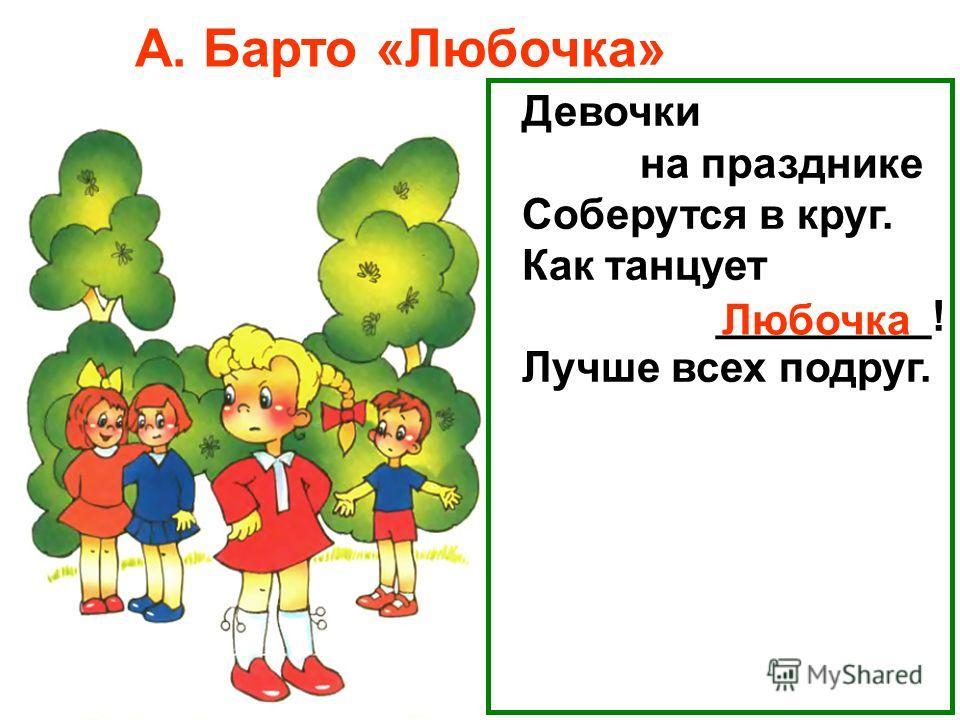 Девочки на празднике Соберутся в круг. Как танцует _________! Лучше всех подруг. Любочка А. Барто «Любочка»