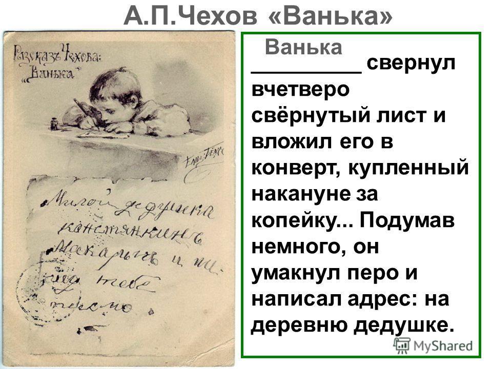 _________ свернул вчетверо свёрнутый лист и вложил его в конверт, купленный накануне за копейку... Подумав немного, он умакнул перо и написал адрес: на деревню дедушке. Ванька А.П.Чехов «Ванька»